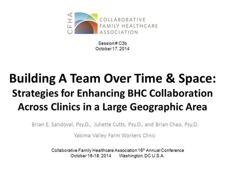 Building A Team Over Time & Space: Strategies for Enhancing BHC Collaboration Across Clinics in a Large Geographic Area Brian E. Sandoval, Psy.D., Juliette.