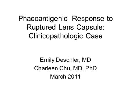 Phacoantigenic Response to Ruptured Lens Capsule: Clinicopathologic Case Emily Deschler, MD Charleen Chu, MD, PhD March 2011.