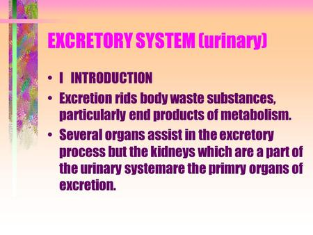 EXCRETORY SYSTEM (urinary) I INTRODUCTION Excretion rids body waste substances, particularly end products of metabolism. Several organs assist in the.
