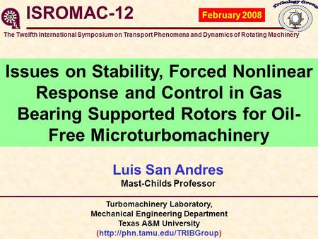 ISROMAC-12 Luis San Andres Mast-Childs Professor February 2008 Issues on Stability, Forced Nonlinear Response and Control in Gas Bearing Supported Rotors.