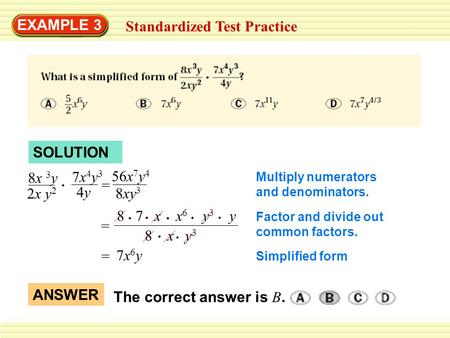 EXAMPLE 3 Standardized Test Practice SOLUTION 8x 3 y 2x y 2 7x4y37x4y3 4y4y 56x 7 y 4 8xy 3 = Multiply numerators and denominators. 8 7 x x 6 y 3 y 8 x.