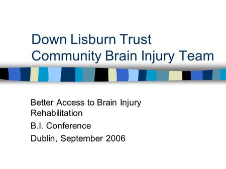 Down Lisburn Trust Community Brain Injury Team Better Access to Brain Injury Rehabilitation B.I. Conference Dublin, September 2006.
