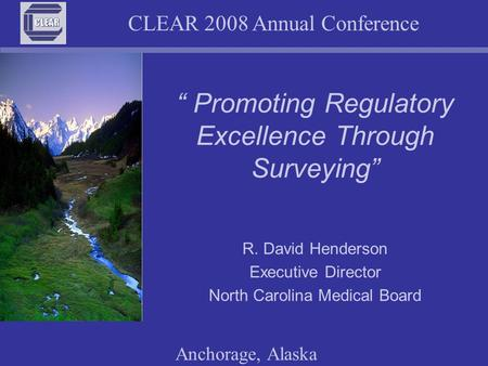 "CLEAR 2008 Annual Conference Anchorage, Alaska "" Promoting Regulatory Excellence Through Surveying"" R. David Henderson Executive Director North Carolina."