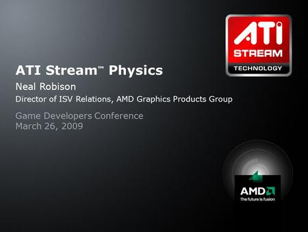 ATI Stream ™ Physics Neal Robison Director of ISV Relations, AMD Graphics Products Group Game Developers Conference March 26, 2009.