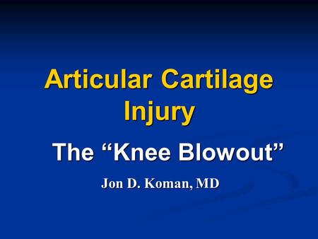 "Articular Cartilage Injury The ""Knee Blowout"" Jon D. Koman, MD."
