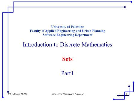 22 March 2009Instructor: Tasneem Darwish1 University of Palestine Faculty of Applied Engineering and Urban Planning Software Engineering Department Introduction.
