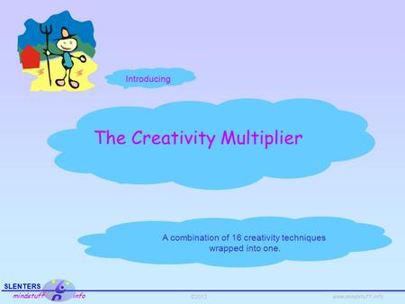 ©2013 SLENTERS mindstuff info www.mindstuff.info The Creativity Multiplier A combination of 16 creativity techniques wrapped into one. Introducing.