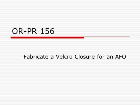 "OR-PR 156 Fabricate a Velcro Closure for an AFO. Fabricating the Velcro Strap  Measure proximal M-L of AFO  Multiply this measurement x2  Add 4"" to."