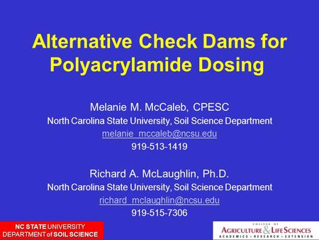 NC STATE UNIVERSITY DEPARTMENT of SOIL SCIENCE Alternative Check Dams for Polyacrylamide Dosing Melanie M. McCaleb, CPESC North Carolina State University,