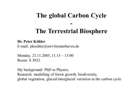 The global Carbon Cycle - The Terrestrial Biosphere Dr. Peter Köhler   Monday, 21.11.2005, 11:15 – 13:00 Room: S 3032.