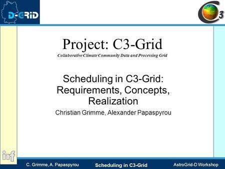 C. Grimme, A. Papaspyrou Scheduling in C3-Grid AstroGrid-D Workshop Project: C3-Grid Collaborative Climate Community Data and Processing Grid Scheduling.
