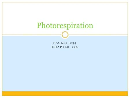 PACKET #34 CHAPTER #10 Photorespiration. Introduction In the 1960's, it was discovered that illuminated plants consume and use O 2 and produce CO 2. With.