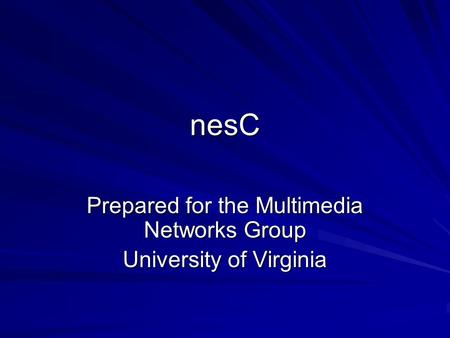 NesC Prepared for the Multimedia Networks Group University of Virginia.