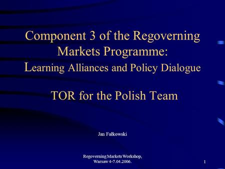 Regoverning Markets Workshop, Warsaw 4-7.04.2006.1 Component 3 of the Regoverning Markets Programme: L earning Alliances and Policy Dialogue TOR for the.