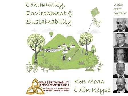 Community, Environment & Sustainability Ken Moon Colin Keyse Wales SRT Directors.