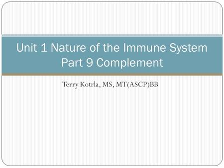 Terry Kotrla, MS, MT(ASCP)BB Unit 1 Nature of the Immune System Part 9 Complement.