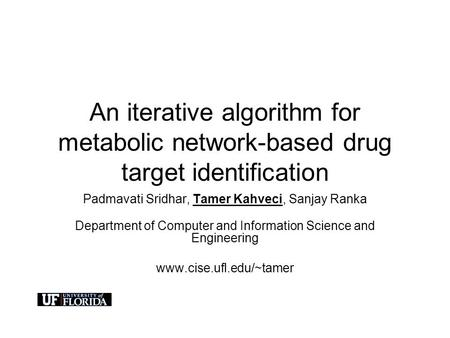 An iterative algorithm for metabolic network-based drug target identification Padmavati Sridhar, Tamer Kahveci, Sanjay Ranka Department of Computer and.