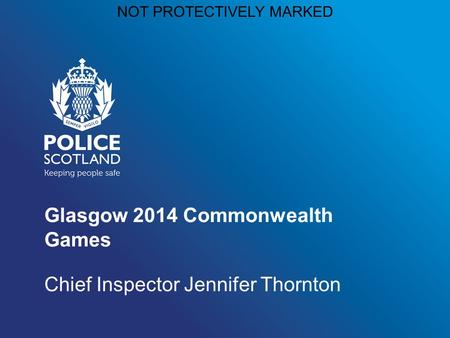 NOT PROTECTIVELY MARKED Glasgow 2014 Commonwealth Games Chief Inspector Jennifer Thornton.