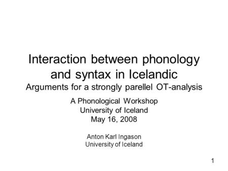 1 Interaction between phonology and syntax in Icelandic Arguments for a strongly parellel OT-analysis A Phonological Workshop University of Iceland May.