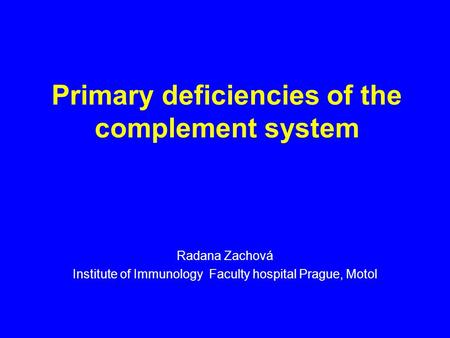Primary deficiencies of the complement system Radana Zachová Institute of Immunology Faculty hospital Prague, Motol.