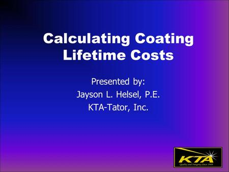 Calculating Coating Lifetime Costs Presented by: Jayson L. Helsel, P.E. KTA-Tator, Inc.