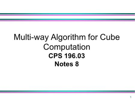 1 Multi-way Algorithm for Cube Computation CPS 196.03 Notes 8.