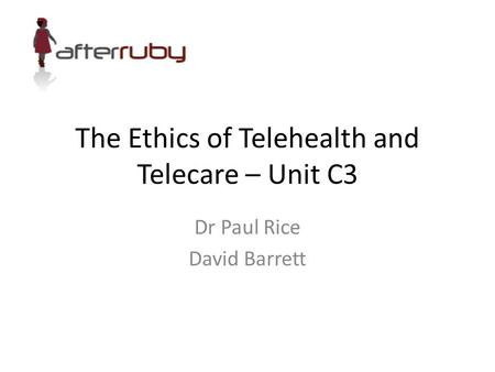 The Ethics of Telehealth and Telecare – Unit C3 Dr Paul Rice David Barrett.