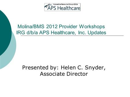 Molina/BMS 2012 Provider Workshops IRG d/b/a APS Healthcare, Inc. Updates Presented by: Helen C. Snyder, Associate Director.