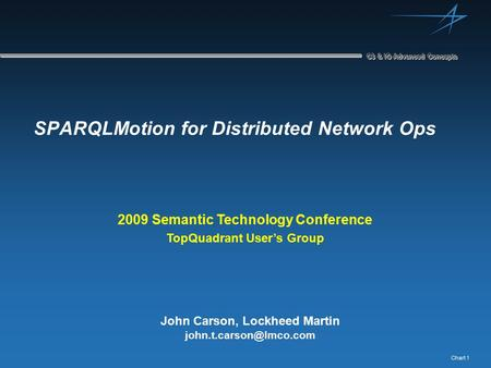 Chart 1 C3 & IO Advanced Concepts SPARQLMotion for Distributed Network Ops John Carson, Lockheed Martin 2009 Semantic Technology.