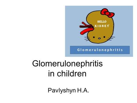 Glomerulonephritis in children Pavlyshyn H.A..  Acute glomerulonephritis is the inflammation of the glomeruli which causes the kidneys to malfunction.