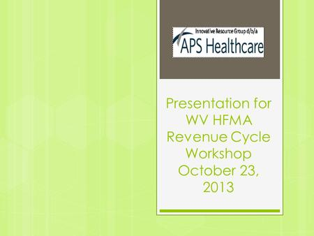 Presentation for WV HFMA Revenue Cycle Workshop October 23, 2013.