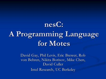 NesC: A Programming Language for Motes David Gay, Phil Levis, Eric Brewer, Rob von Behren, Nikita Borisov, Mike Chen, David Culler Intel Research, UC Berkeley.