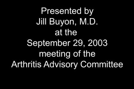 Presented by Jill Buyon, M.D. at the September 29, 2003 meeting of the Arthritis Advisory Committee.