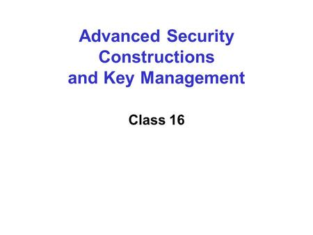 Advanced Security Constructions and Key Management Class 16.