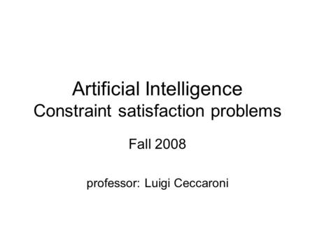 Artificial Intelligence Constraint satisfaction problems Fall 2008 professor: Luigi Ceccaroni.