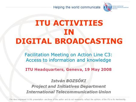 International Telecommunication Union Helping the world communicate ITU ACTIVITIES IN DIGITAL BROADCASTING Facilitation Meeting on Action Line C3: Access.