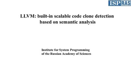 LLVM: built-in scalable code clone detection based on semantic analysis Institute for System Programming of the Russian Academy of Sciences.