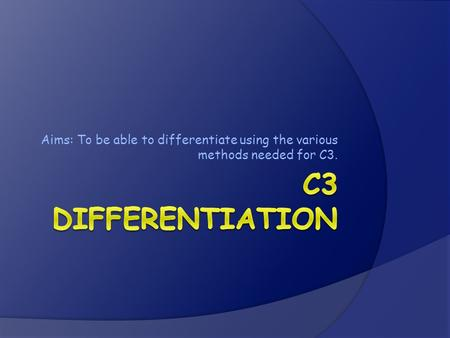 Aims: To be able to differentiate using the various methods needed for C3.