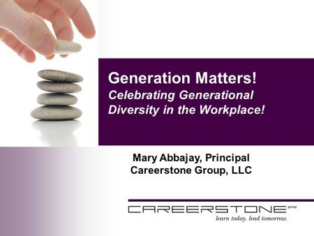 Generation Matters! Celebrating Generational Diversity in the Workplace! Mary Abbajay, Principal Careerstone Group, LLC.