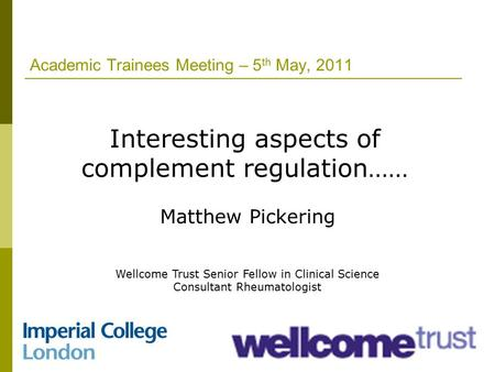 Academic Trainees Meeting – 5 th May, 2011 Interesting aspects of complement regulation…… Matthew Pickering Wellcome Trust Senior Fellow in Clinical Science.