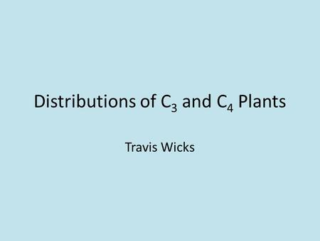 Distributions of C 3 and C 4 Plants Travis Wicks.