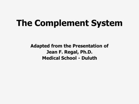 The Complement System Adapted from the Presentation of Jean F. Regal, Ph.D. Medical School - Duluth.