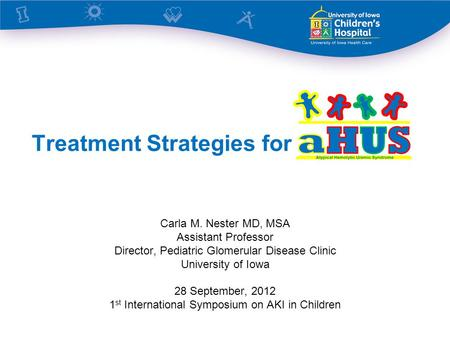 Treatment Strategies for Carla M. Nester MD, MSA Assistant Professor Director, Pediatric Glomerular Disease Clinic University of Iowa 28 September, 2012.