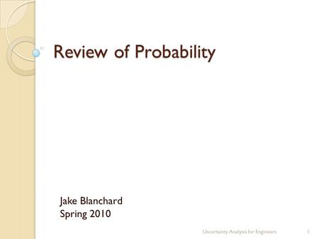 Review of Probability Jake Blanchard Spring 2010 Uncertainty Analysis for Engineers1.
