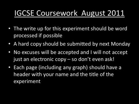 IGCSE Coursework August 2011 The write up for this experiment should be word processed if possible A hard copy should be submitted by next Monday No excuses.