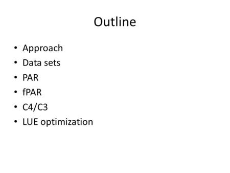 Outline Approach Data sets PAR fPAR C4/C3 LUE optimization.