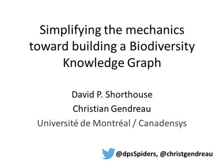 Simplifying the mechanics toward building a Biodiversity Knowledge Graph David P. Shorthouse Christian Gendreau Université de Montréal /