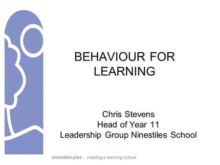 Ninestiles plus …creating a learning culture BEHAVIOUR FOR LEARNING Chris Stevens Head of Year 11 Leadership Group Ninestiles School.
