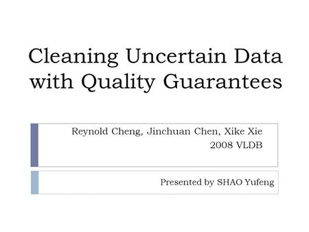 Cleaning Uncertain Data with Quality Guarantees Reynold Cheng, Jinchuan Chen, Xike Xie 2008 VLDB Presented by SHAO Yufeng.