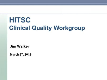 HITSC Clinical Quality Workgroup Jim Walker March 27, 2012.